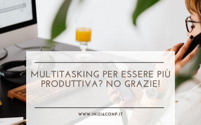 Multitasking per essere più produttiva? No grazie!